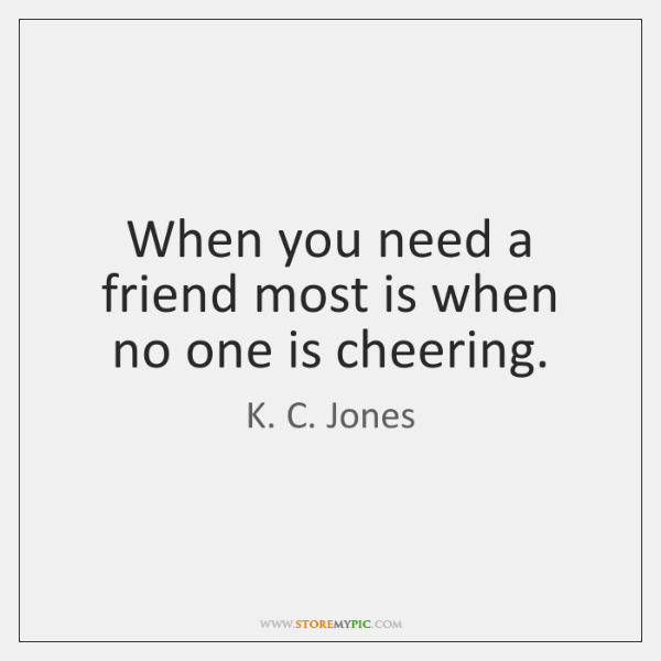 When you need a friend most is when no one is cheering.