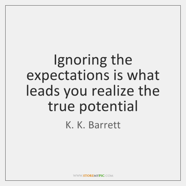 Ignoring the expectations is what leads you realize the true potential