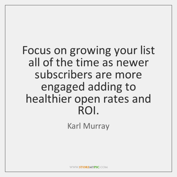 Focus on growing your list all of the time as newer subscribers ...