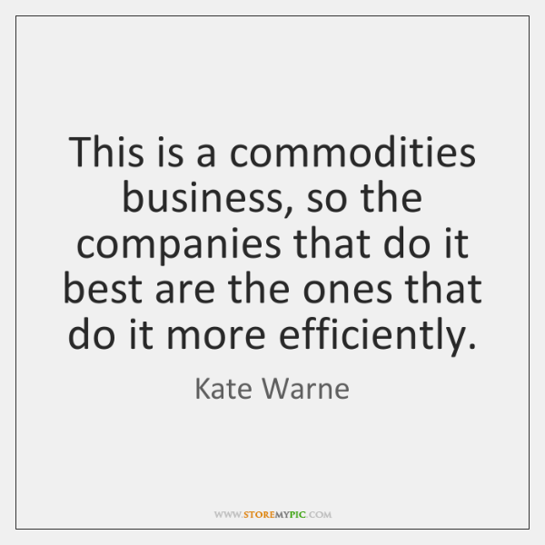 This is a commodities business, so the companies that do it best ...