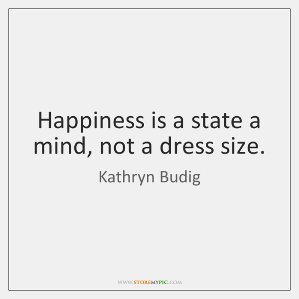Happiness is a state a mind, not a dress size.