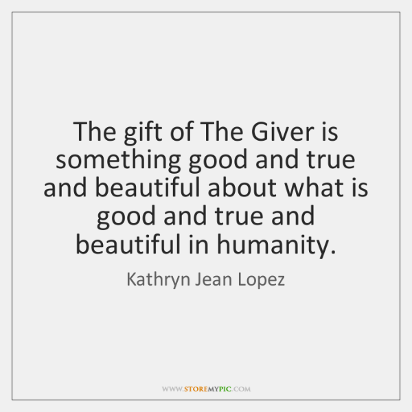 The gift of The Giver is something good and true and beautiful ...