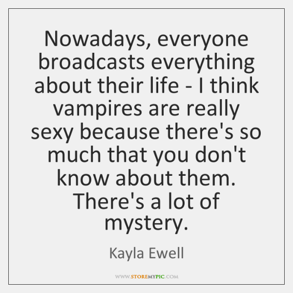 Nowadays, everyone broadcasts everything about their life - I think vampires are ...