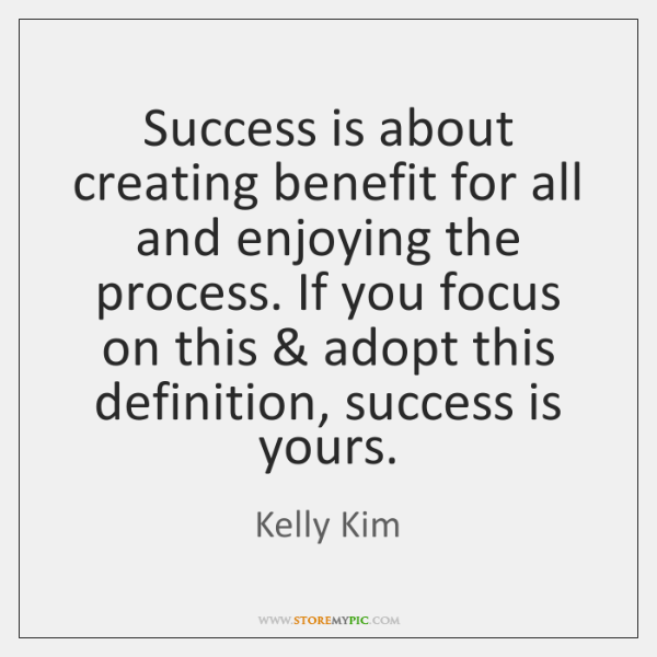 Success is about creating benefit for all and enjoying the process. If ...
