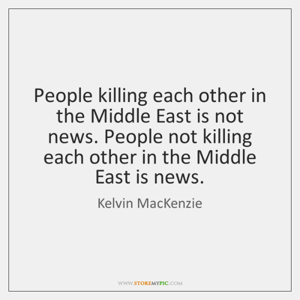 People killing each other in the Middle East is not news. People ...