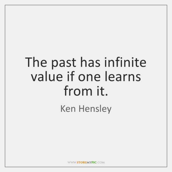 The past has infinite value if one learns from it.