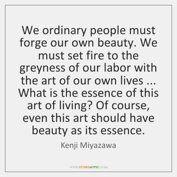 We ordinary people must forge our own beauty. We must set fire ...