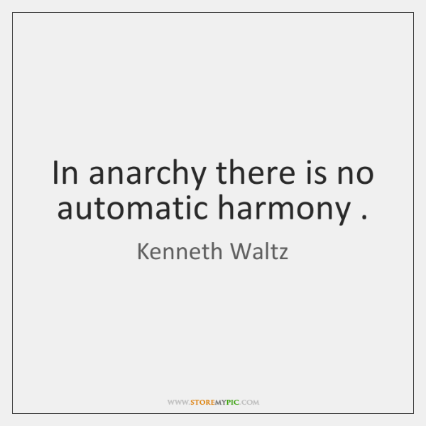 In anarchy there is no automatic harmony .