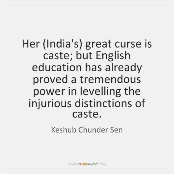 Her (India's) great curse is caste; but English education has already proved ...