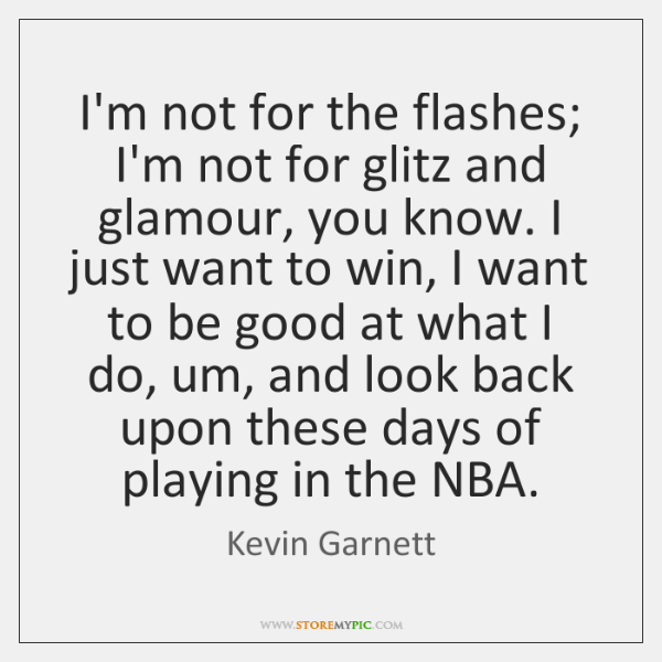 I'm not for the flashes; I'm not for glitz and glamour, you ...