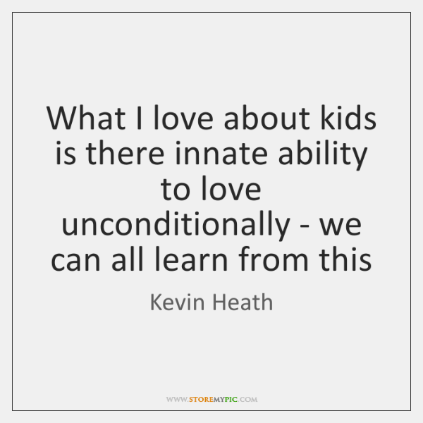 What I love about kids is there innate ability to love unconditionally ...
