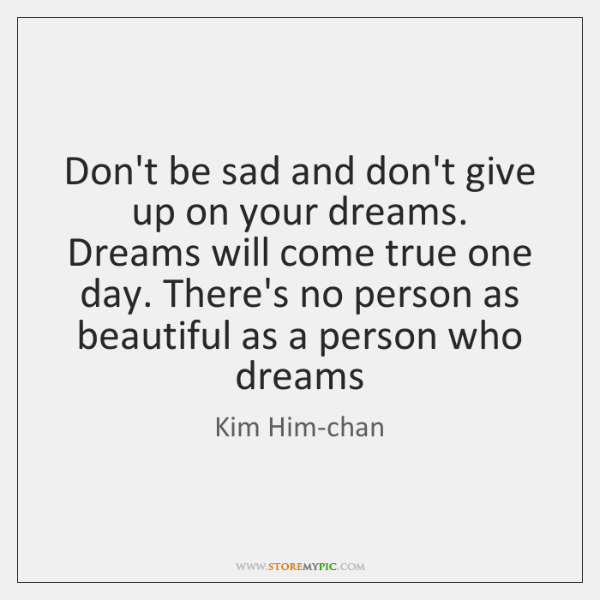 Don't be sad and don't give up on your dreams. Dreams will ...