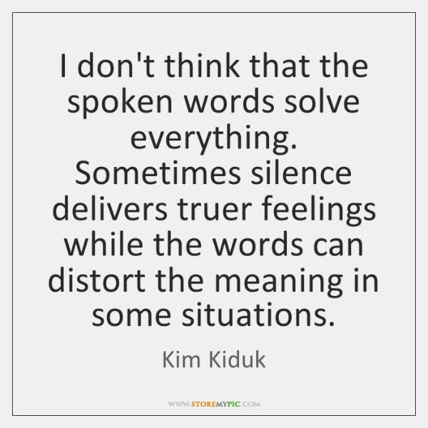 I don't think that the spoken words solve everything. Sometimes silence delivers ...