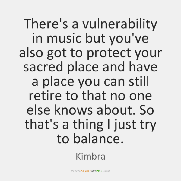 There's a vulnerability in music but you've also got to protect your ...