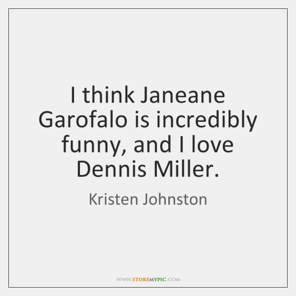 I think Janeane Garofalo is incredibly funny, and I love Dennis Miller.