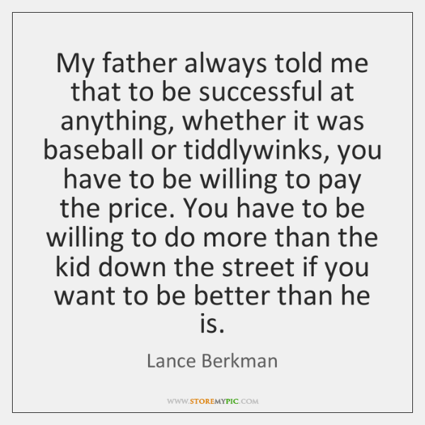 My father always told me that to be successful at anything, whether ...
