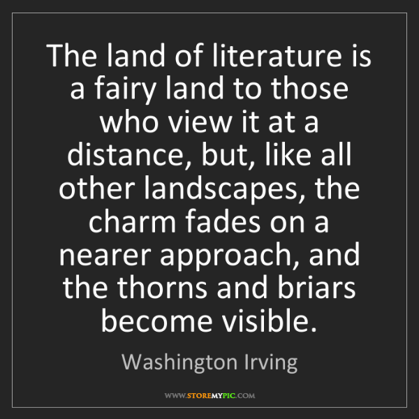 Washington Irving: The land of literature is a fairy land to those who view...