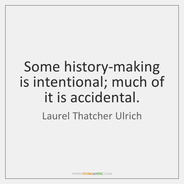 Some history-making is intentional; much of it is accidental.