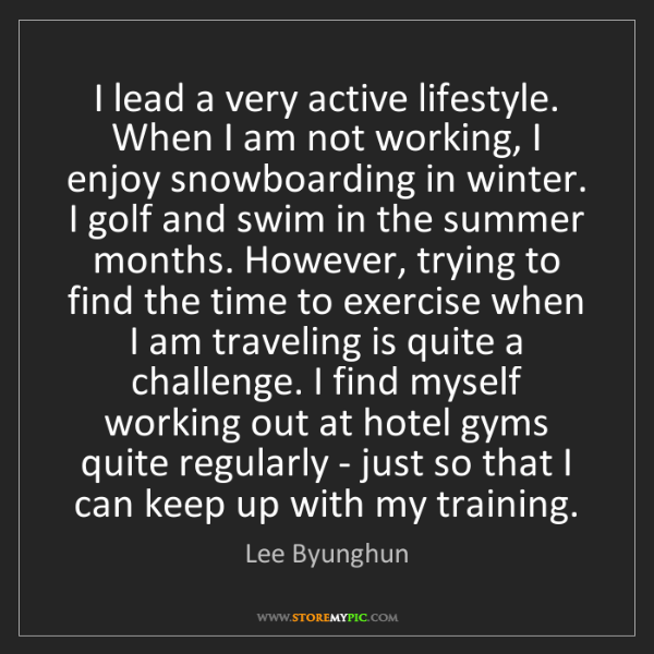Lee Byunghun: I lead a very active lifestyle. When I am not working,...