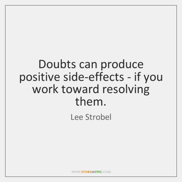 Doubts can produce positive side-effects - if you work toward resolving them.