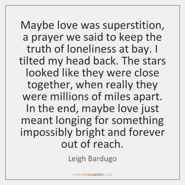 Maybe love was superstition, a prayer we said to keep the truth ...