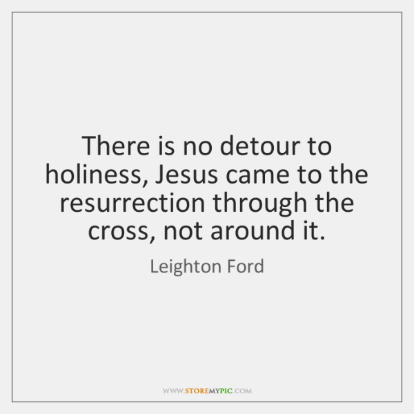 There is no detour to holiness, Jesus came to the resurrection through ...