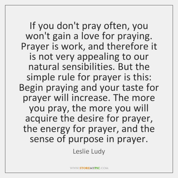 If you don't pray often, you won't gain a love for praying. ...