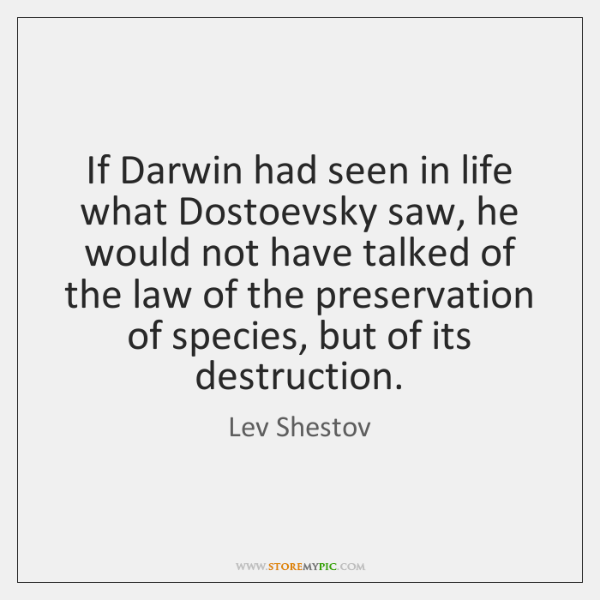 If Darwin had seen in life what Dostoevsky saw, he would not ...