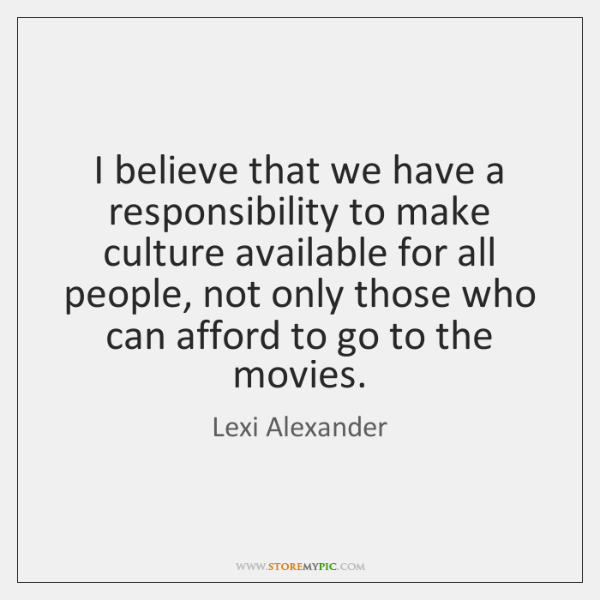 I believe that we have a responsibility to make culture available for ...