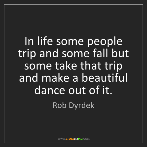 Rob Dyrdek: In life some people trip and some fall but some take...