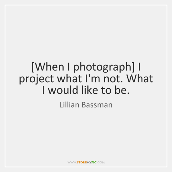 [When I photograph] I project what I'm not. What I would like ...