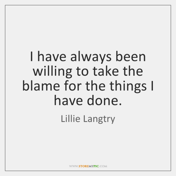 I have always been willing to take the blame for the things ...