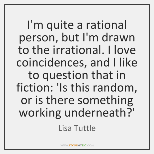 I'm quite a rational person, but I'm drawn to the irrational. I ...
