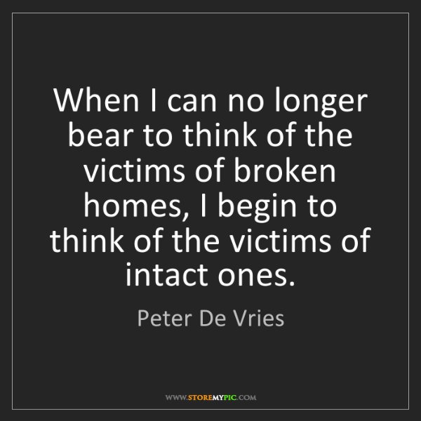 Peter De Vries: When I can no longer bear to think of the victims of...