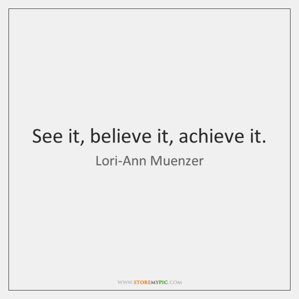 See it, believe it, achieve it.