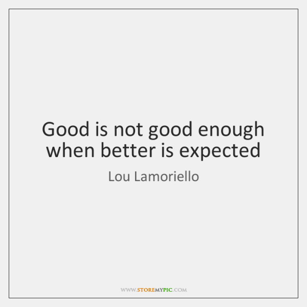 Good is not good enough when better is expected