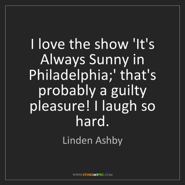 Linden Ashby: I love the show 'It's Always Sunny in Philadelphia;'...