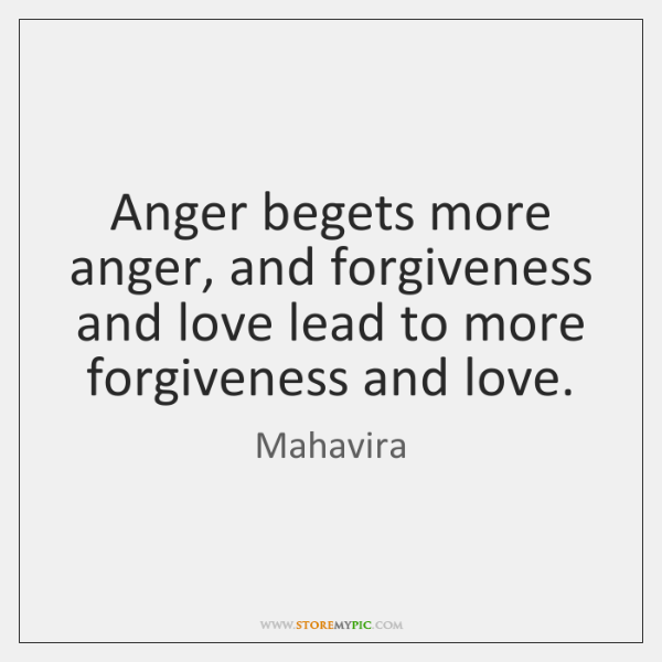 Anger begets more anger, and forgiveness and love lead to more forgiveness ...