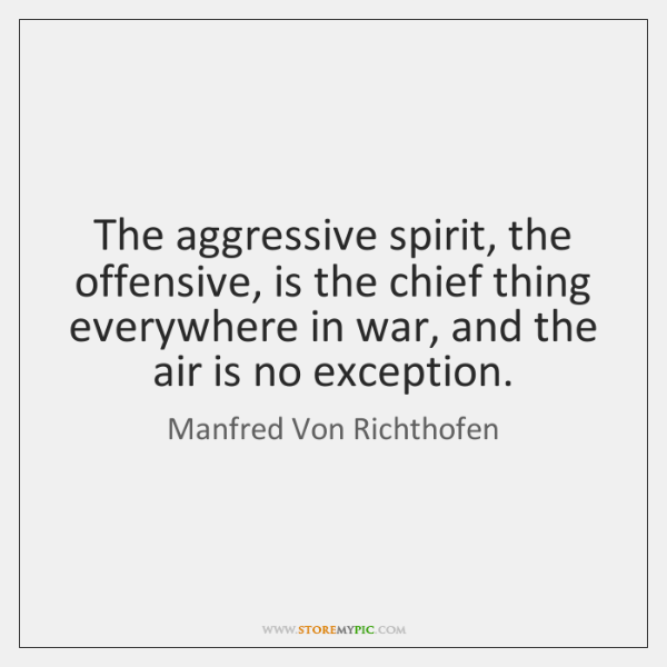 The aggressive spirit, the offensive, is the chief thing everywhere in war, ...