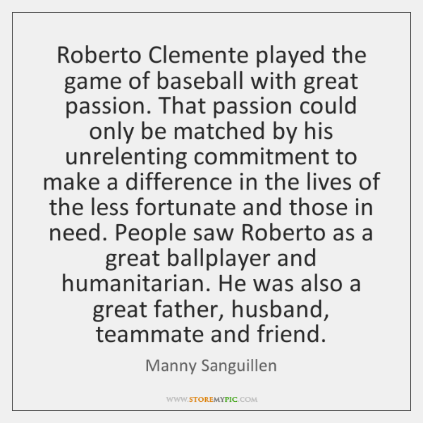 Roberto Clemente played the game of baseball with great passion. That passion ...
