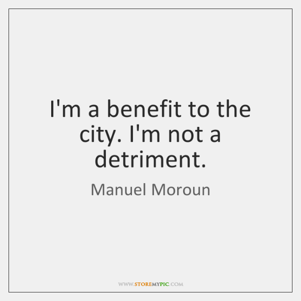 I'm a benefit to the city. I'm not a detriment.