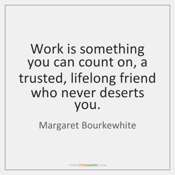 Work is something you can count on, a trusted, lifelong friend who ...