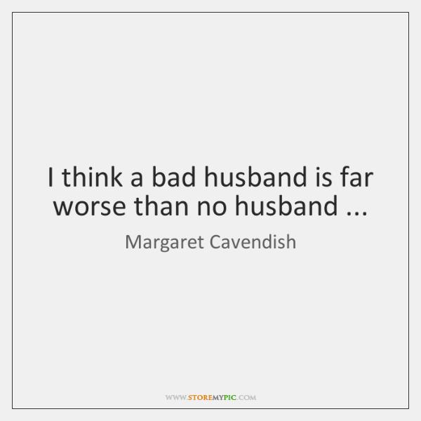 I think a bad husband is far worse than no husband ...