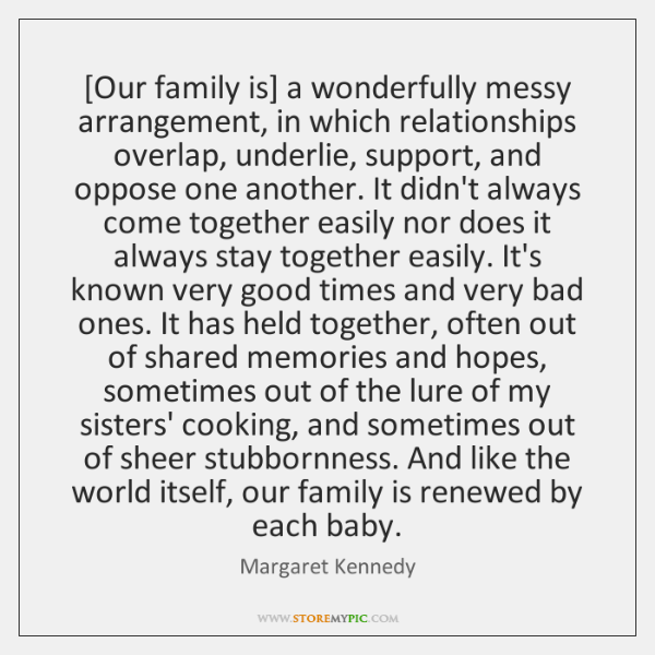 [Our family is] a wonderfully messy arrangement, in which relationships overlap, underlie, ...