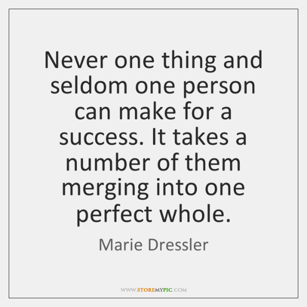 Never one thing and seldom one person can make for a success. ...
