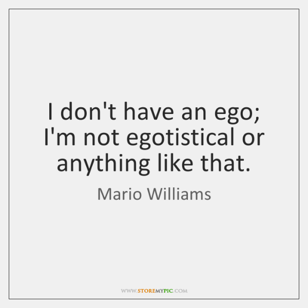 I don't have an ego; I'm not egotistical or anything like that.