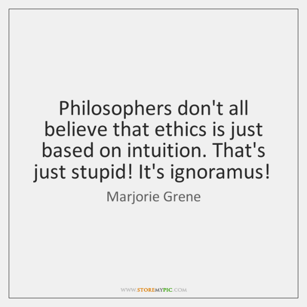 Philosophers don't all believe that ethics is just based on intuition. That's ...