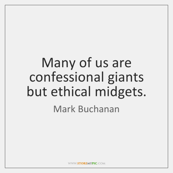 Many of us are confessional giants but ethical midgets.