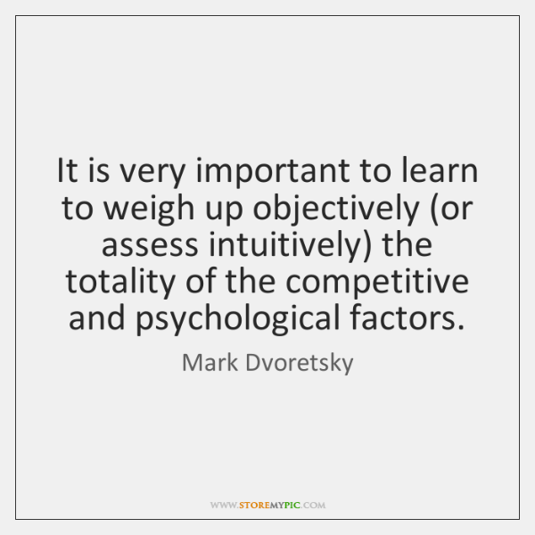 It is very important to learn to weigh up objectively (or assess ...