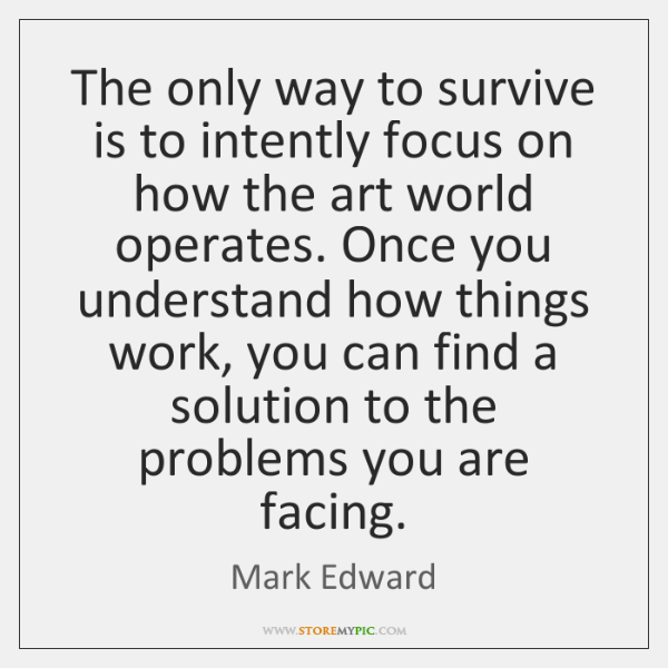 The only way to survive is to intently focus on how the ...